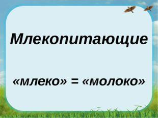 Млекопитающие «млеко» = «молоко»
