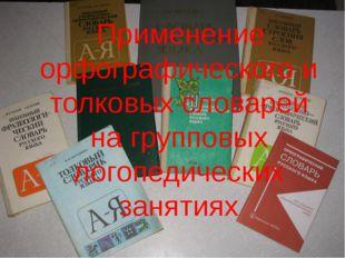 Применение орфографического и толковых словарей на групповых логопедических