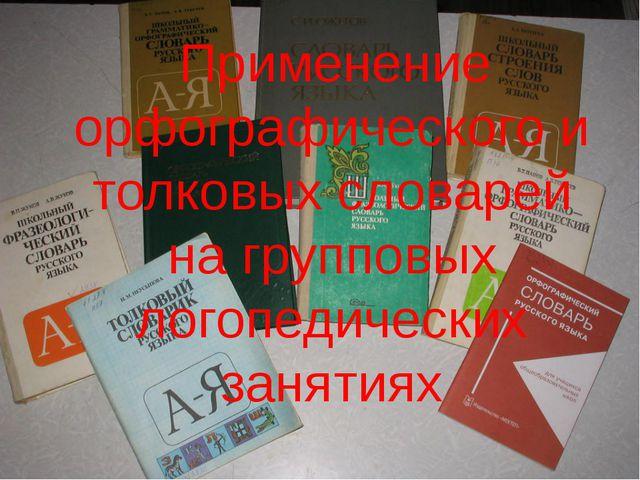 Применение орфографического и толковых словарей на групповых логопедических...
