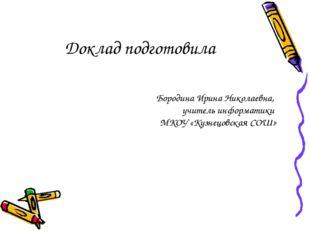 Доклад подготовила Бородина Ирина Николаевна, учитель информатики МКОУ «Кузне