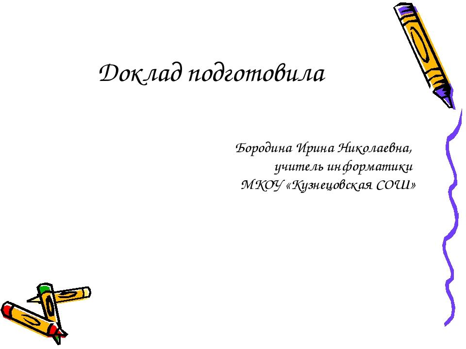 Доклад подготовила Бородина Ирина Николаевна, учитель информатики МКОУ «Кузне...