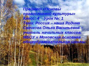 Предмет «Основы православной культуры» Класс: 4 Урок №: 1 Тема: Россия – наша