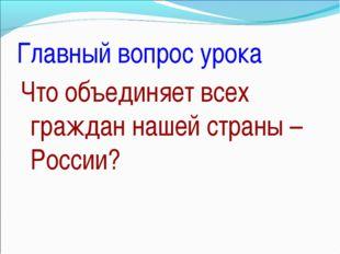 Главный вопрос урока Что объединяет всех граждан нашей страны – России?