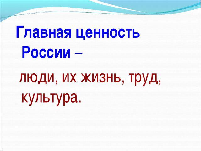 Главная ценность России – люди, их жизнь, труд, культура.