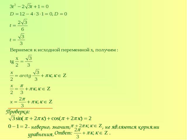 Проверка: - неверно, значит, , не являются корнями уравнения. Ответ: .