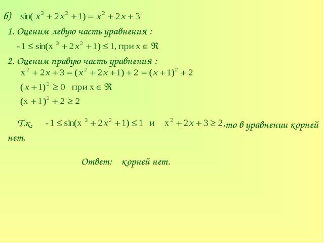 б) 1. Оценим левую часть уравнения : 2. Оценим правую часть уравнения : Т.к....