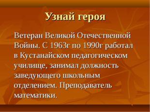 Узнай героя Ветеран Великой Отечественной Войны. С 1963г по 1990г работал в К
