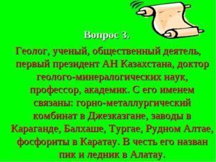 Вопрос 3. Геолог, ученый, общественный деятель, первый президент АН Казахста