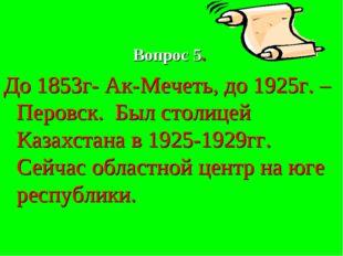 Вопрос 5. До 1853г- Ак-Мечеть, до 1925г. –Перовск. Был столицей Казахстана