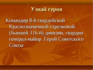 Узнай героя Командир 8-й гвардейской Краснознаменной стрелковой (бывшей 316-й