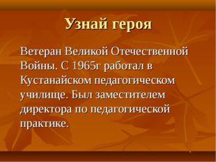 Узнай героя Ветеран Великой Отечественной Войны. С 1965г работал в Кустанайск