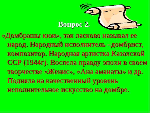 Вопрос 2. «Домбрашы кюи», так ласково называл ее народ. Народный исполнитель...
