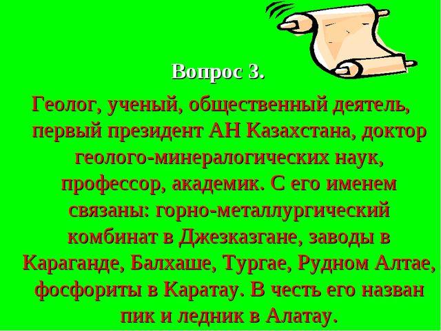 Вопрос 3. Геолог, ученый, общественный деятель, первый президент АН Казахста...