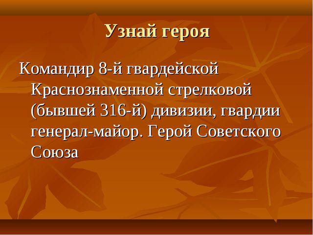 Узнай героя Командир 8-й гвардейской Краснознаменной стрелковой (бывшей 316-й...
