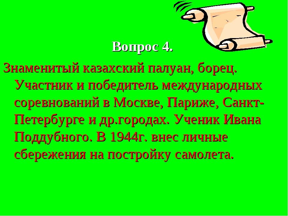 Вопрос 4. Знаменитый казахский палуан, борец. Участник и победитель междунар...