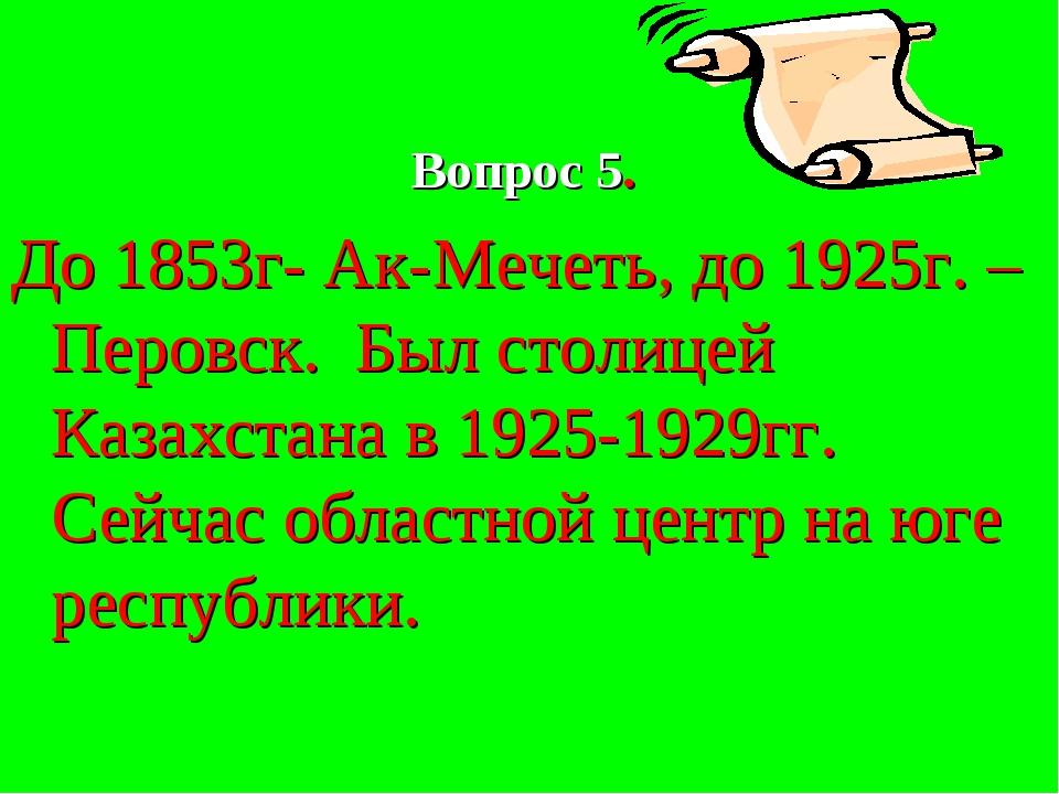 Вопрос 5. До 1853г- Ак-Мечеть, до 1925г. –Перовск. Был столицей Казахстана...