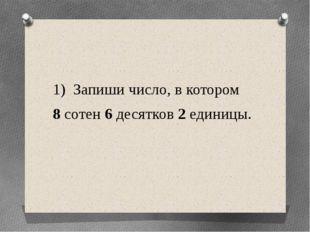 1) Запиши число, в котором 8 сотен 6 десятков 2 единицы.