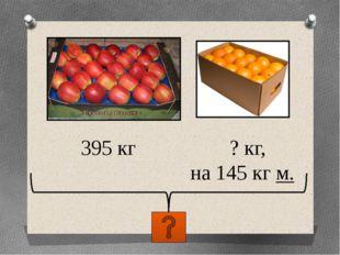 395 кг ? кг, на 145 кг м.