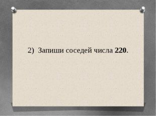 2) Запиши соседей числа 220.
