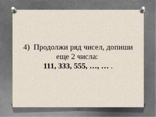 4) Продолжи ряд чисел, допиши еще 2 числа: 111, 333, 555, …, … .