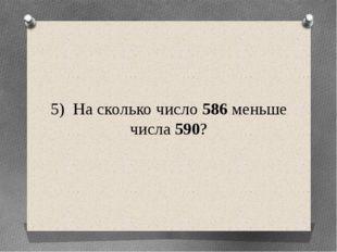 5) На сколько число 586 меньше числа 590?