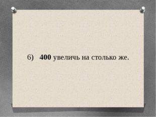 6) 400 увеличь на столько же.