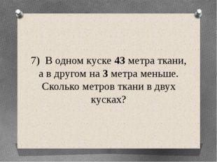 7) В одном куске 43 метра ткани, а в другом на 3 метра меньше. Сколько метров