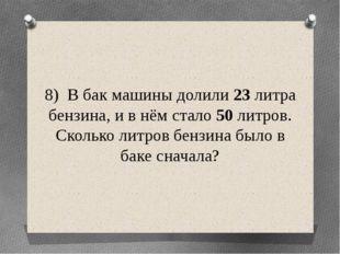 8) В бак машины долили 23 литра бензина, и в нём стало 50 литров. Сколько лит