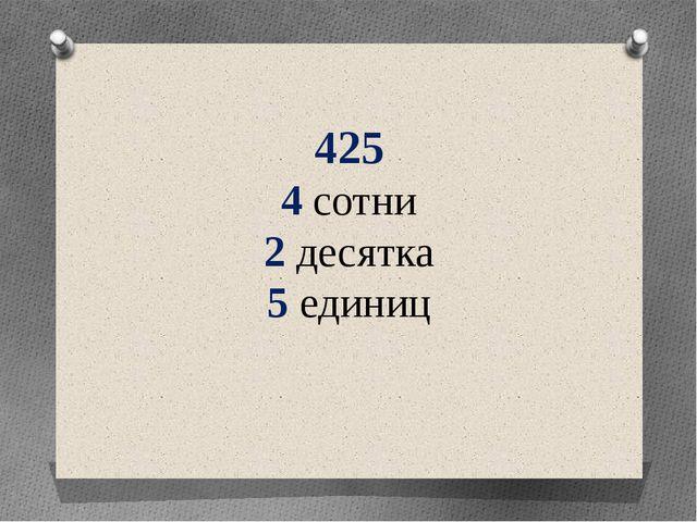 425 4 сотни 2 десятка 5 единиц