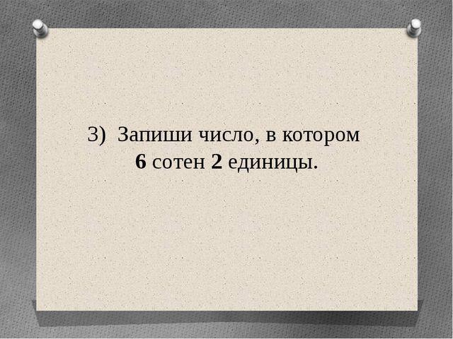 3) Запиши число, в котором 6 сотен 2 единицы.