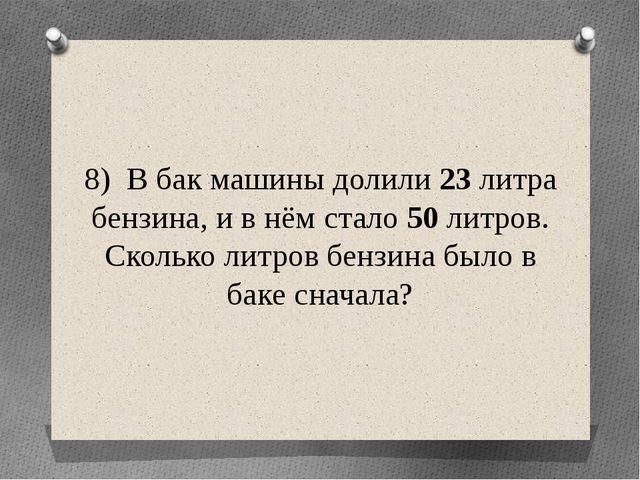 8) В бак машины долили 23 литра бензина, и в нём стало 50 литров. Сколько лит...