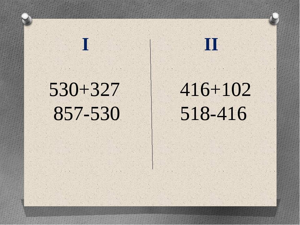 I II 530+327 416+102 857-530 518-416