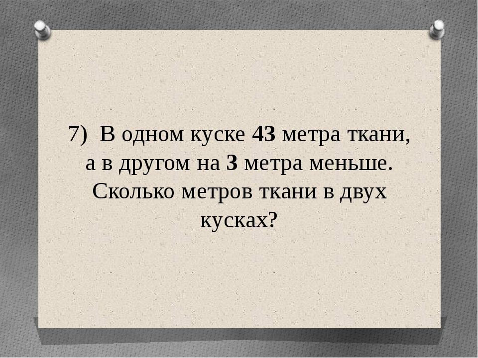 7) В одном куске 43 метра ткани, а в другом на 3 метра меньше. Сколько метров...