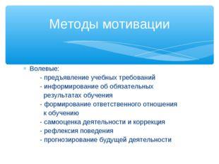 Волевые: - предъявление учебных требований - информирование об обязательных р