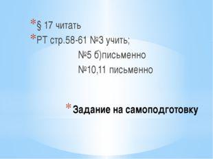 Задание на самоподготовку § 17 читать РТ стр.58-61 №3 учить; №5 б)письменно №