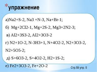 упражнение Стр.59 упр. 5  а)Na2+S-2, Na3 +N-3, Na+Br-1; б) Mg+2Cl2-1, Mg+2S-