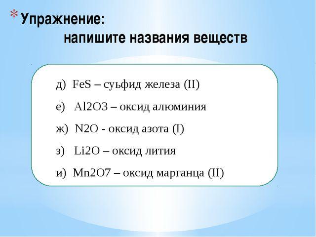 Упражнение: напишите названия веществ  д) FeS – суьфид железа (II) е) Al2O...