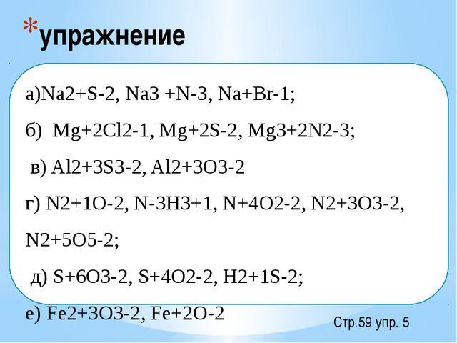 упражнение Стр.59 упр. 5  а)Na2+S-2, Na3 +N-3, Na+Br-1; б) Mg+2Cl2-1, Mg+2S-...