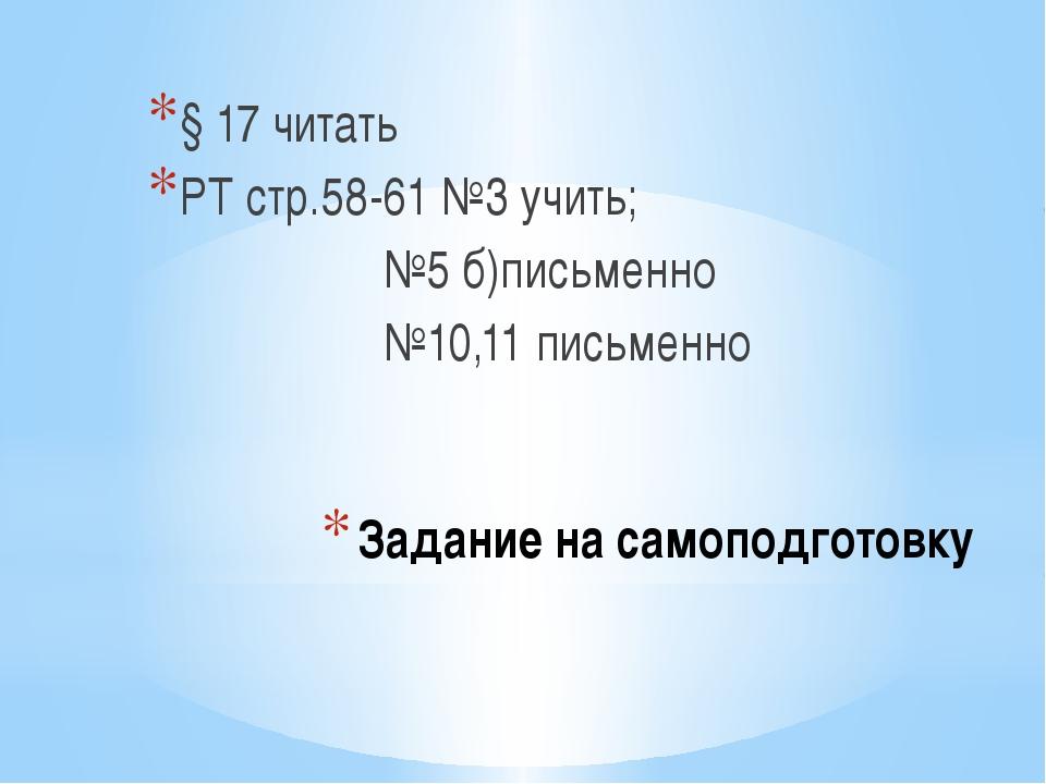 Задание на самоподготовку § 17 читать РТ стр.58-61 №3 учить; №5 б)письменно №...