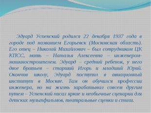 Эдуард Успенский родился 22 декабря 1937 года в городе под названием Егорь