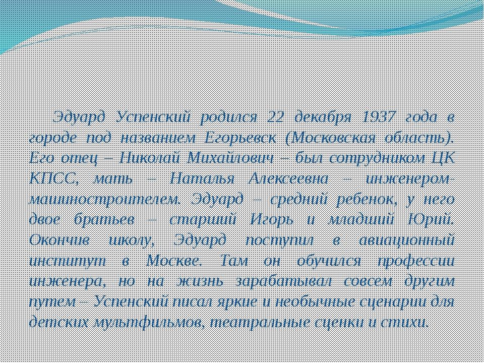 Эдуард Успенский родился 22 декабря 1937 года в городе под названием Егорь...