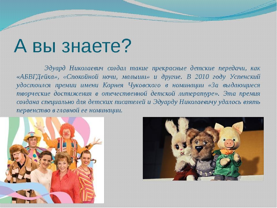 А вы знаете? Эдуард Николаевич создал такие прекрасные детские передачи, ка...