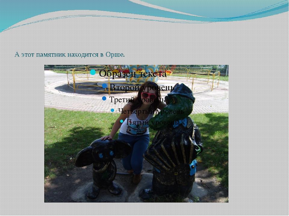 А этот памятник находится в Орше.