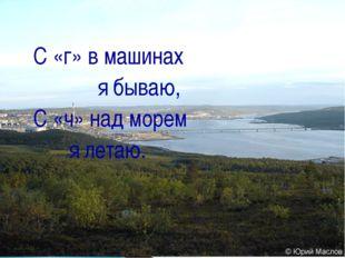 С «г» в машинах  я бываю, С «ч» над морем   я летаю.