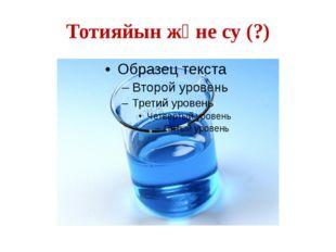 Тотияйын және су (?)