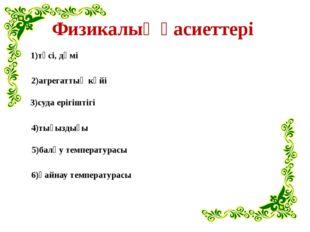Физикалық қасиеттері 1)түсі, дәмі 2)агрегаттық күйі 3)суда ерігіштігі 4)тығыз