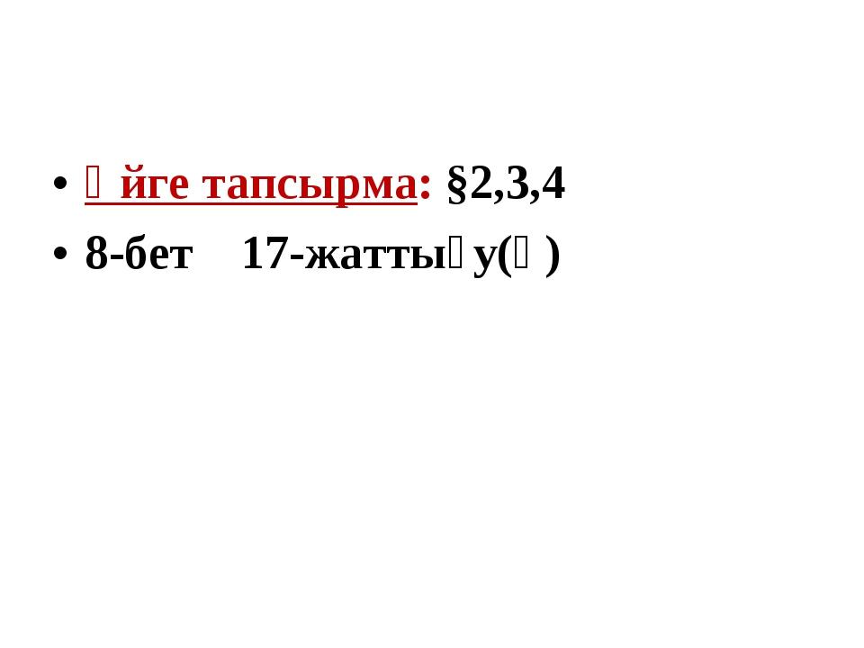 Үйге тапсырма: §2,3,4 8-бет 17-жаттығу(ә)