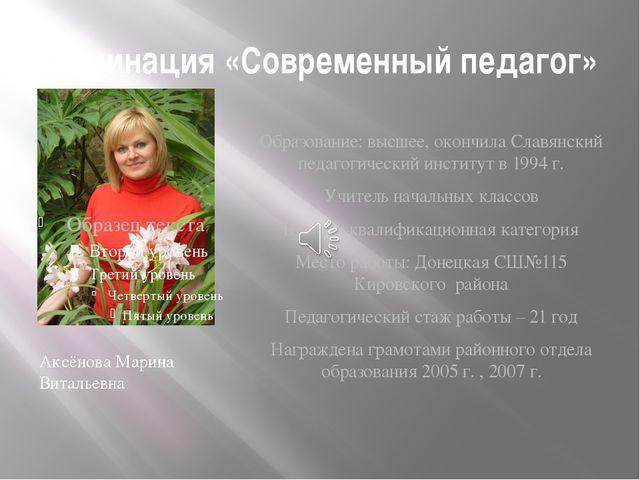 Номинация «Современный педагог» Аксёнова Марина Витальевна Образование: высше...