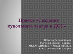Проект «Создание кукольного театра в ДОУ» Подготовила воспитатель Тулуш Аяна