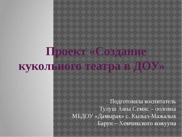 Проект «Создание кукольного театра в ДОУ» Подготовила воспитатель Тулуш Аяна...